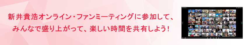 新井貴浩オンライン・ファンミーティングに参加して、みんなで盛り上がって、楽しい時間を共有しよう!
